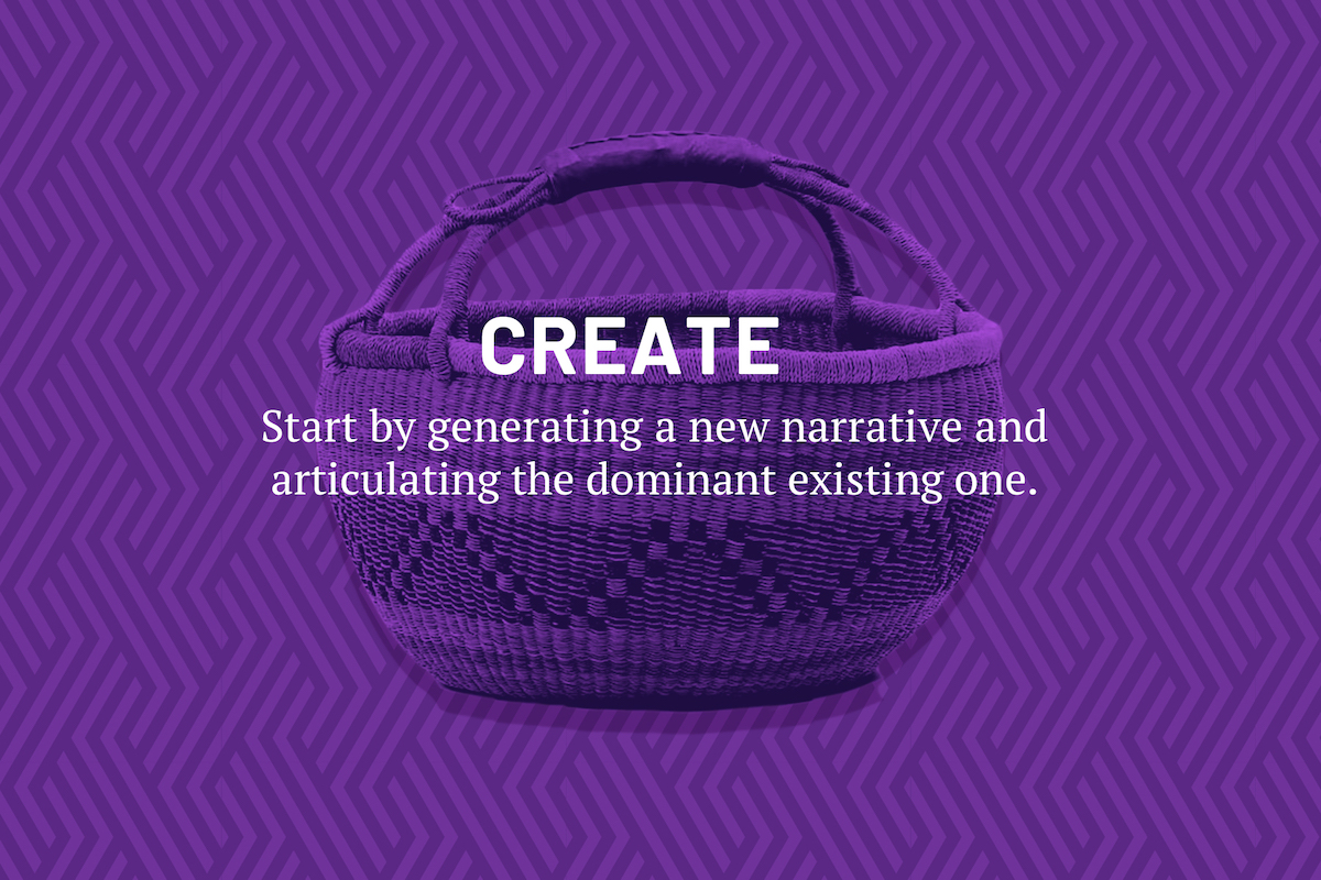 Create. Start by generating a new narrative and articulating the dominant existing one.